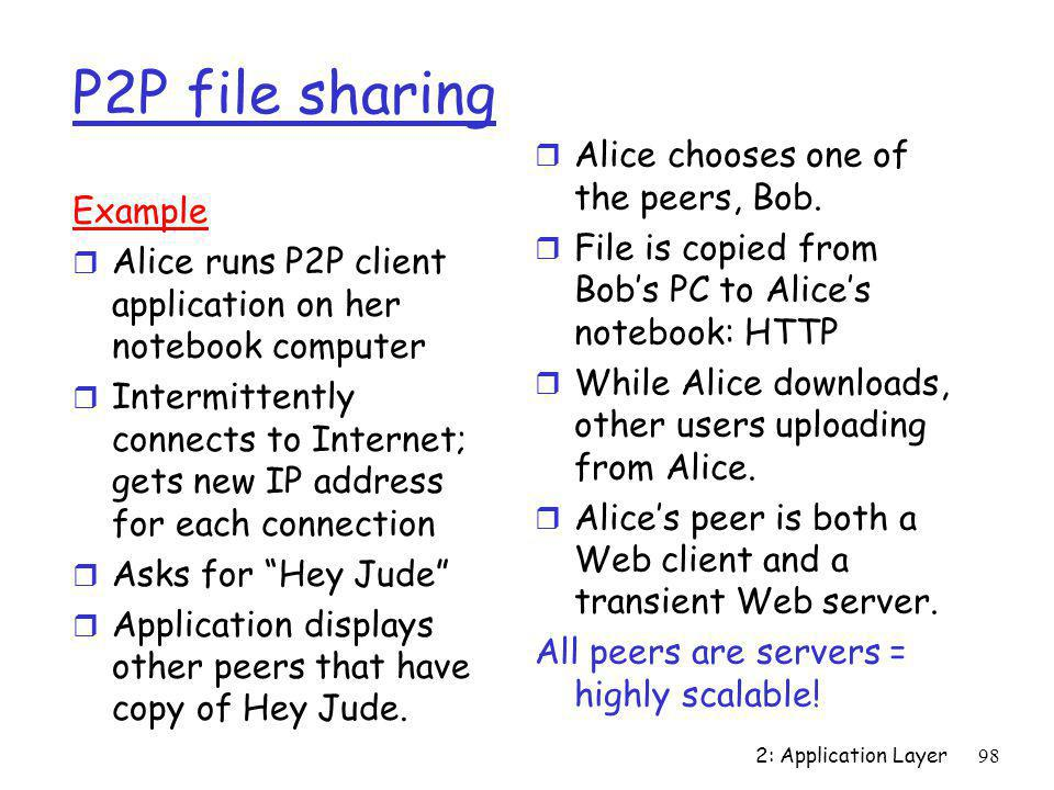 2: Application Layer98 P2P file sharing Example r Alice runs P2P client application on her notebook computer r Intermittently connects to Internet; ge