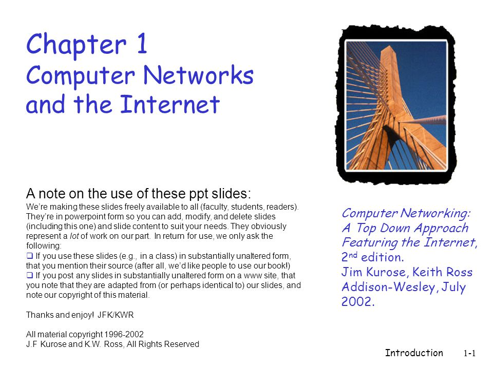 Introduction1-1 Chapter 1 Computer Networks and the Internet Computer Networking: A Top Down Approach Featuring the Internet, 2 nd edition.