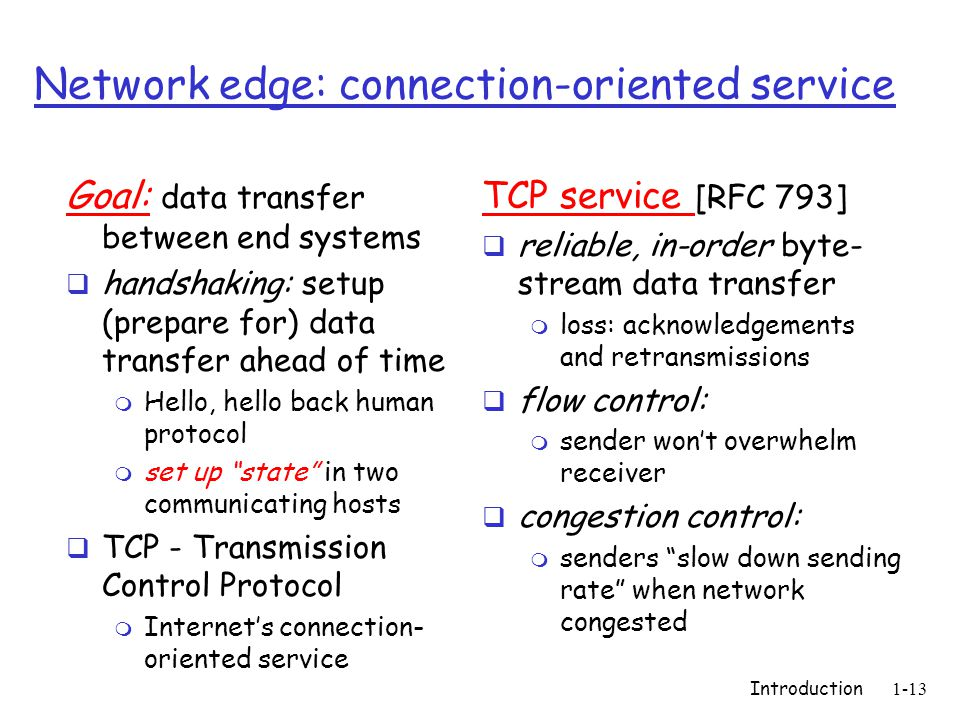 Introduction1-13 Network edge: connection-oriented service Goal: data transfer between end systems  handshaking: setup (prepare for) data transfer ahead of time m Hello, hello back human protocol m set up state in two communicating hosts  TCP - Transmission Control Protocol m Internet's connection- oriented service TCP service [RFC 793]  reliable, in-order byte- stream data transfer m loss: acknowledgements and retransmissions  flow control: m sender won't overwhelm receiver  congestion control: m senders slow down sending rate when network congested