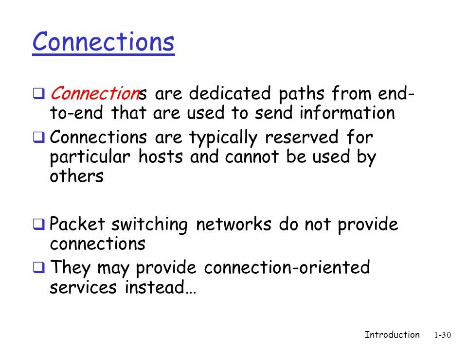 Introduction1-30 Connections  Connections are dedicated paths from end- to-end that are used to send information  Connections are typically reserved for particular hosts and cannot be used by others  Packet switching networks do not provide connections  They may provide connection-oriented services instead…