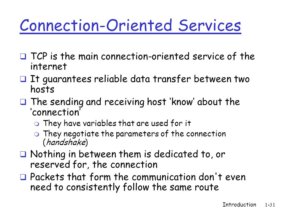 Introduction1-31 Connection-Oriented Services  TCP is the main connection-oriented service of the internet  It guarantees reliable data transfer between two hosts  The sending and receiving host 'know' about the 'connection' m They have variables that are used for it m They negotiate the parameters of the connection (handshake)  Nothing in between them is dedicated to, or reserved for, the connection  Packets that form the communication don t even need to consistently follow the same route
