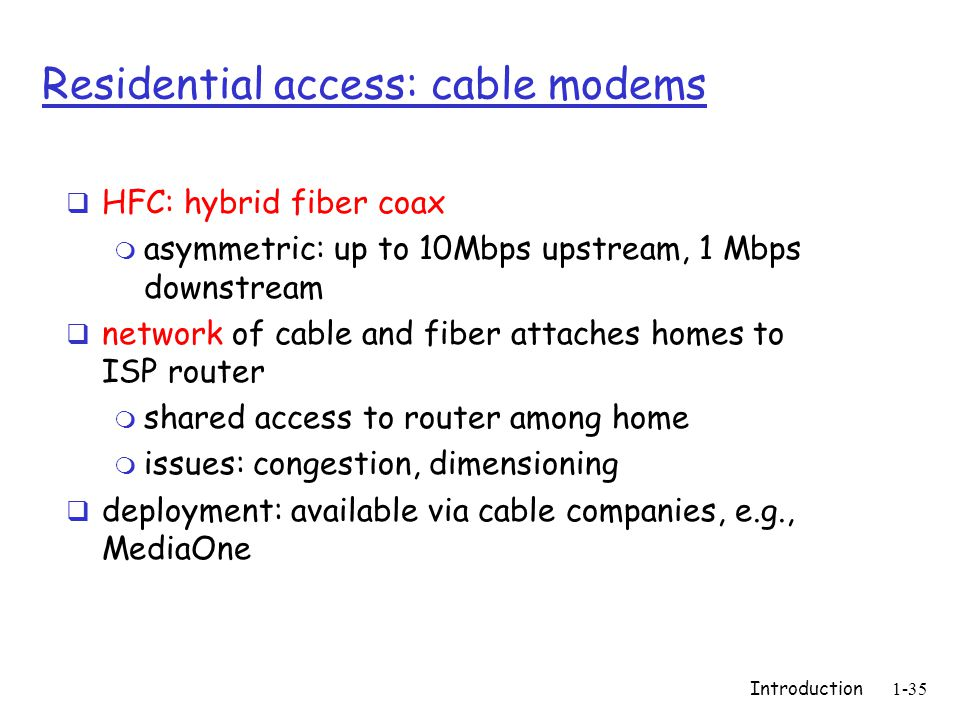 Introduction1-35 Residential access: cable modems  HFC: hybrid fiber coax m asymmetric: up to 10Mbps upstream, 1 Mbps downstream  network of cable and fiber attaches homes to ISP router m shared access to router among home m issues: congestion, dimensioning  deployment: available via cable companies, e.g., MediaOne