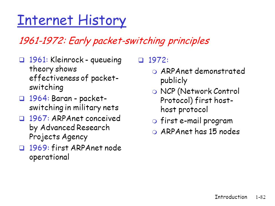 Introduction1-82 Internet History  1961: Kleinrock - queueing theory shows effectiveness of packet- switching  1964: Baran - packet- switching in military nets  1967: ARPAnet conceived by Advanced Research Projects Agency  1969: first ARPAnet node operational  1972: m ARPAnet demonstrated publicly m NCP (Network Control Protocol) first host- host protocol m first e-mail program m ARPAnet has 15 nodes 1961-1972: Early packet-switching principles