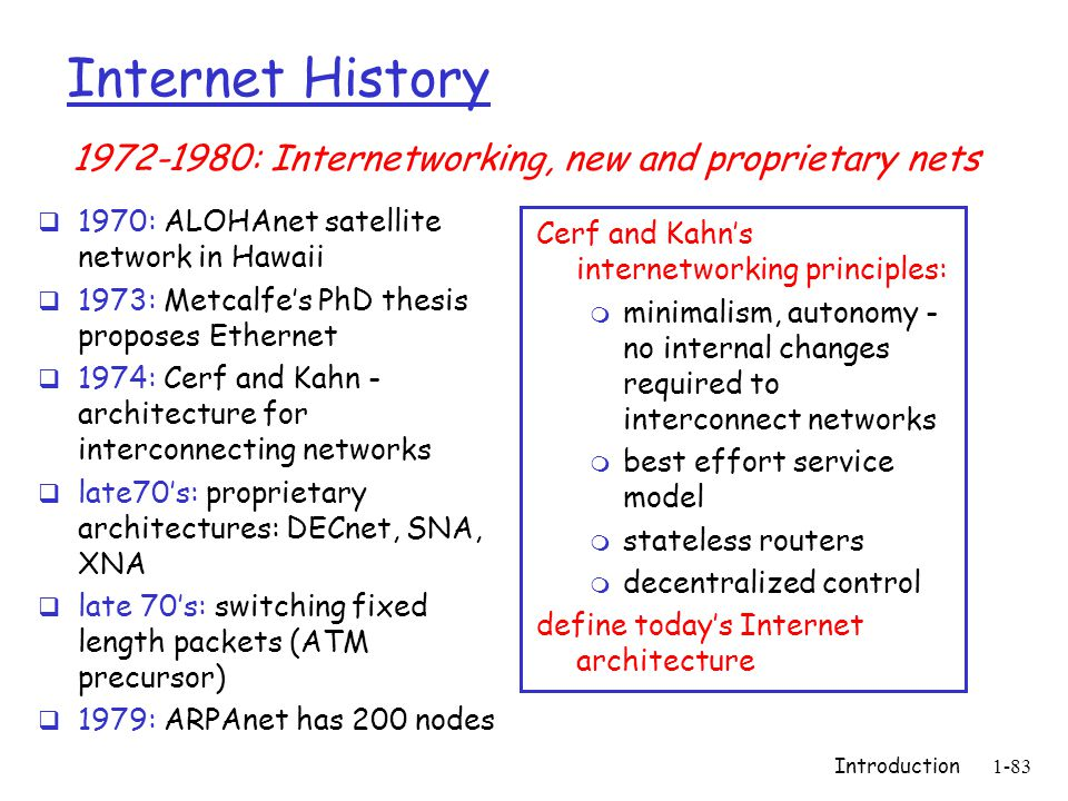 Introduction1-83 Internet History  1970: ALOHAnet satellite network in Hawaii  1973: Metcalfe's PhD thesis proposes Ethernet  1974: Cerf and Kahn - architecture for interconnecting networks  late70's: proprietary architectures: DECnet, SNA, XNA  late 70's: switching fixed length packets (ATM precursor)  1979: ARPAnet has 200 nodes Cerf and Kahn's internetworking principles: m minimalism, autonomy - no internal changes required to interconnect networks m best effort service model m stateless routers m decentralized control define today's Internet architecture 1972-1980: Internetworking, new and proprietary nets