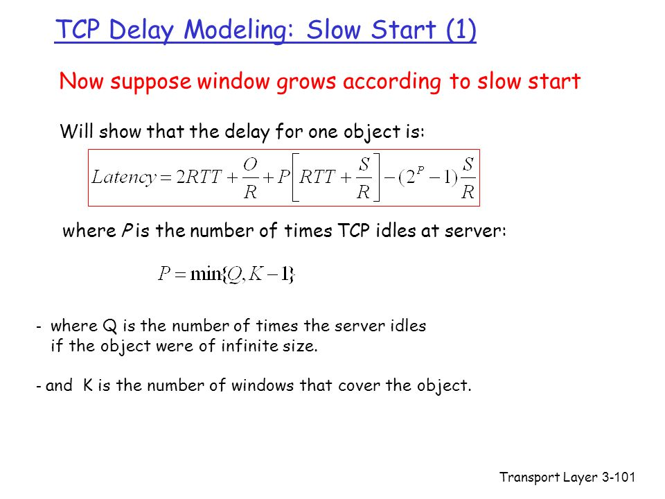 Transport Layer3-101 TCP Delay Modeling: Slow Start (1) Now suppose window grows according to slow start Will show that the delay for one object is: where P is the number of times TCP idles at server: - where Q is the number of times the server idles if the object were of infinite size.