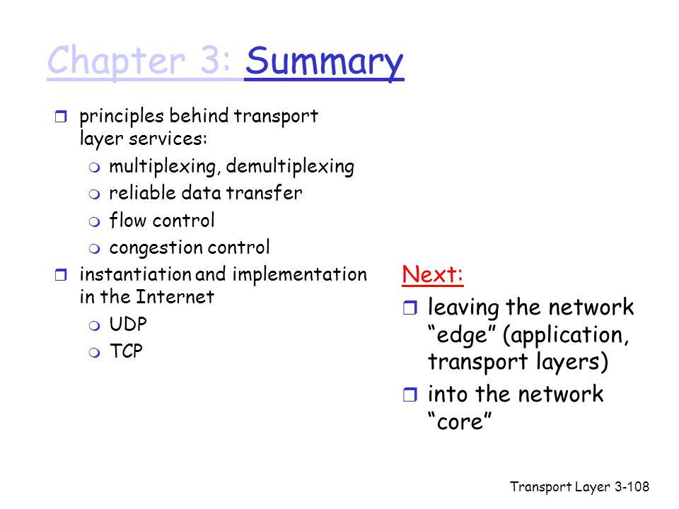 Transport Layer3-108 Chapter 3: Chapter 3: Summary r principles behind transport layer services: m multiplexing, demultiplexing m reliable data transfer m flow control m congestion control r instantiation and implementation in the Internet m UDP m TCP Next: r leaving the network edge (application, transport layers) r into the network core