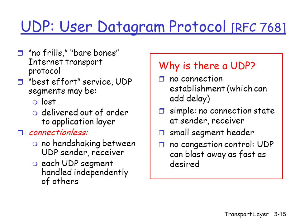 Transport Layer3-15 UDP: User Datagram Protocol [RFC 768] r no frills, bare bones Internet transport protocol r best effort service, UDP segments may be: m lost m delivered out of order to application layer r connectionless: m no handshaking between UDP sender, receiver m each UDP segment handled independently of others Why is there a UDP.