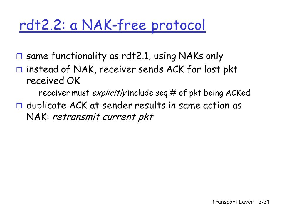Transport Layer3-31 rdt2.2: a NAK-free protocol r same functionality as rdt2.1, using NAKs only r instead of NAK, receiver sends ACK for last pkt received OK receiver must explicitly include seq # of pkt being ACKed r duplicate ACK at sender results in same action as NAK: retransmit current pkt