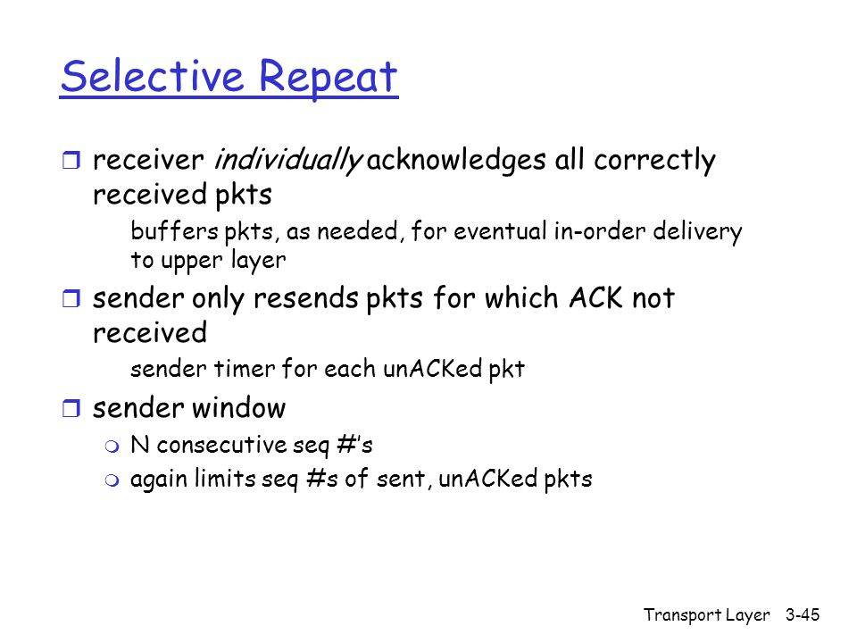 Transport Layer3-45 Selective Repeat r receiver individually acknowledges all correctly received pkts buffers pkts, as needed, for eventual in-order delivery to upper layer r sender only resends pkts for which ACK not received sender timer for each unACKed pkt r sender window m N consecutive seq #'s m again limits seq #s of sent, unACKed pkts