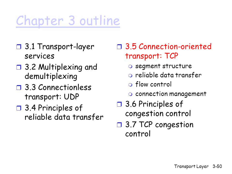 Transport Layer3-50 Chapter 3 outline r 3.1 Transport-layer services r 3.2 Multiplexing and demultiplexing r 3.3 Connectionless transport: UDP r 3.4 Principles of reliable data transfer r 3.5 Connection-oriented transport: TCP m segment structure m reliable data transfer m flow control m connection management r 3.6 Principles of congestion control r 3.7 TCP congestion control