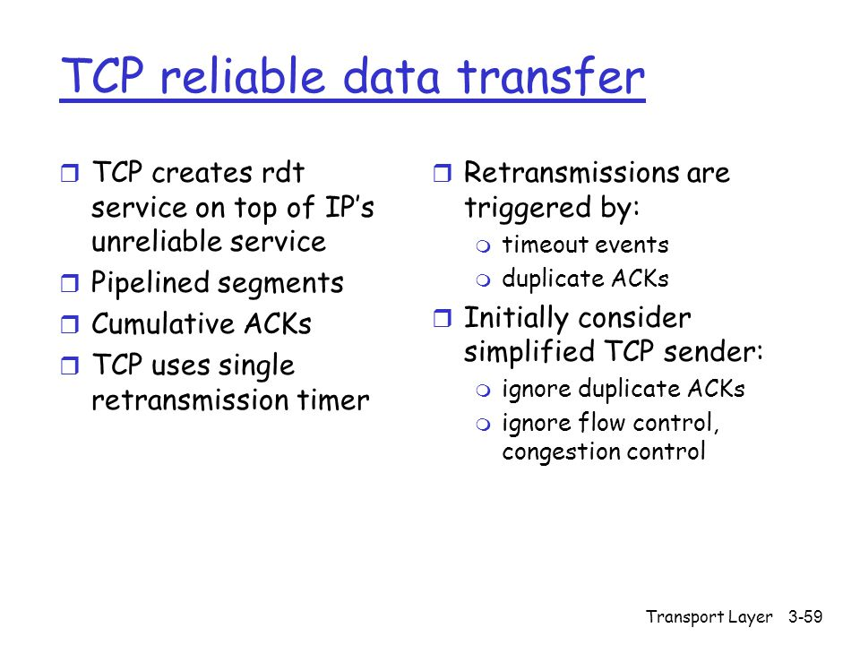 Transport Layer3-59 TCP reliable data transfer r TCP creates rdt service on top of IP's unreliable service r Pipelined segments r Cumulative ACKs r TCP uses single retransmission timer r Retransmissions are triggered by: m timeout events m duplicate ACKs r Initially consider simplified TCP sender: m ignore duplicate ACKs m ignore flow control, congestion control