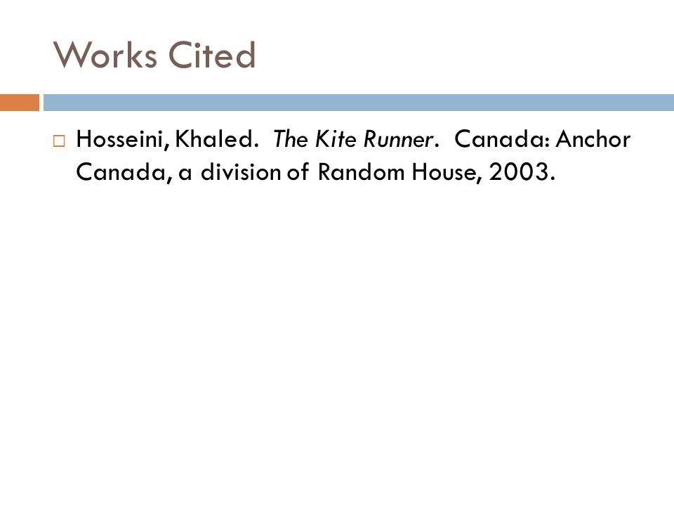 Works Cited  Hosseini, Khaled. The Kite Runner. Canada: Anchor Canada, a division of Random House, 2003.