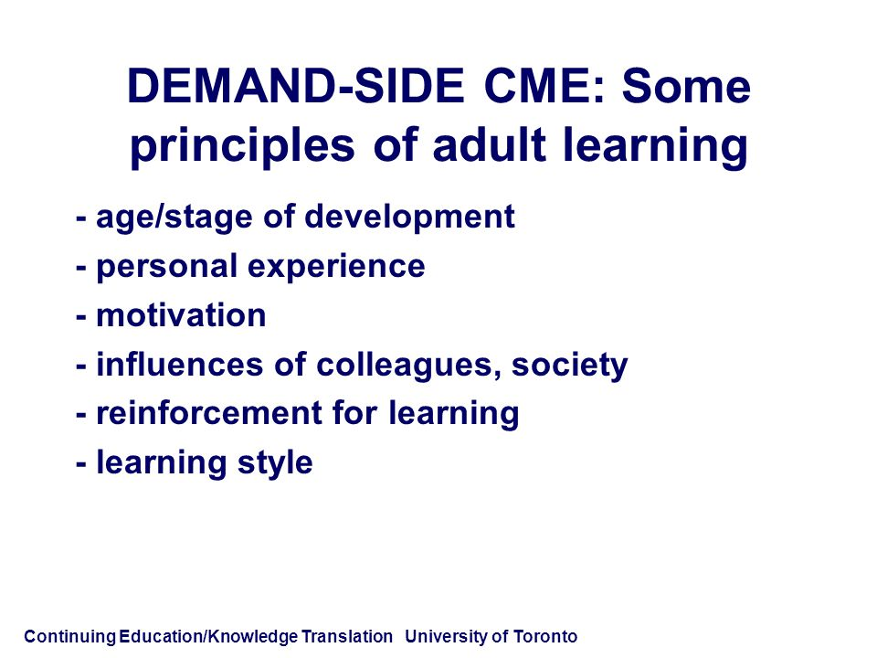Continuing Education/Knowledge Translation University of Toronto DEMAND-SIDE CME: Some principles of adult learning - age/stage of development - personal experience - motivation - influences of colleagues, society - reinforcement for learning - learning style