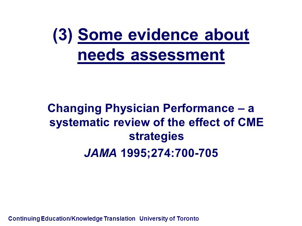 Continuing Education/Knowledge Translation University of Toronto (3) Some evidence about needs assessment Changing Physician Performance – a systematic review of the effect of CME strategies JAMA 1995;274:700-705