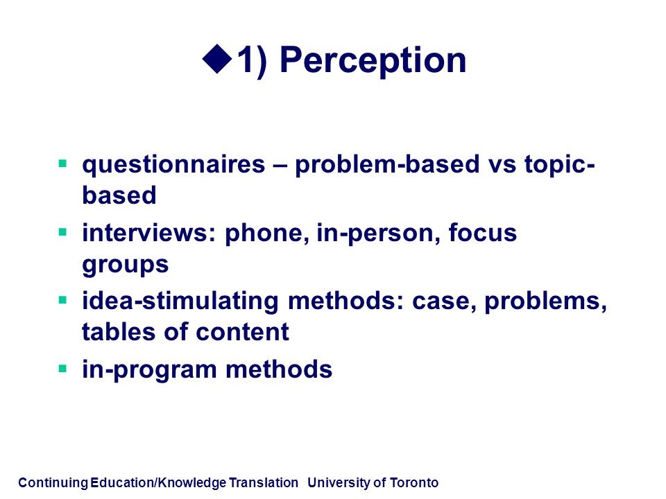 Continuing Education/Knowledge Translation University of Toronto  1) Perception  questionnaires – problem-based vs topic- based  interviews: phone, in-person, focus groups  idea-stimulating methods: case, problems, tables of content  in-program methods