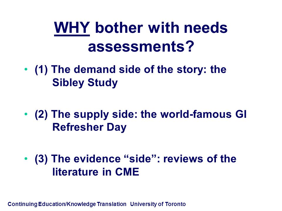 Continuing Education/Knowledge Translation University of Toronto WHY bother with needs assessments.