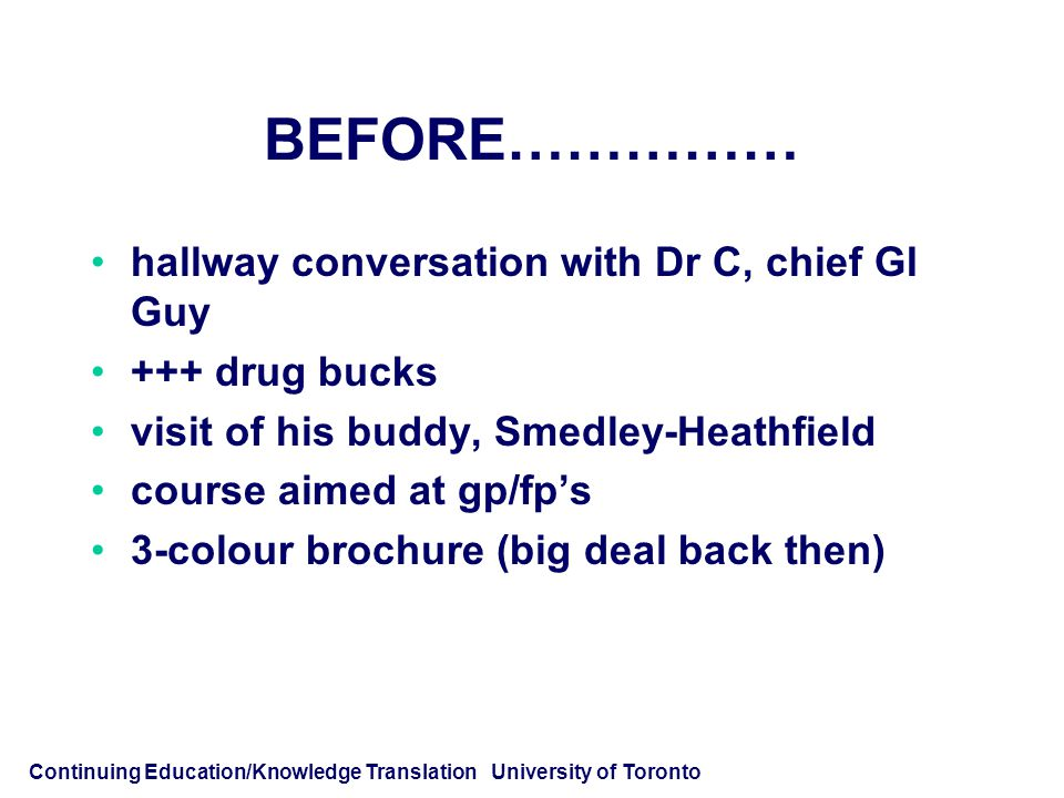 Continuing Education/Knowledge Translation University of Toronto BEFORE…………… hallway conversation with Dr C, chief GI Guy +++ drug bucks visit of his buddy, Smedley-Heathfield course aimed at gp/fp's 3-colour brochure (big deal back then)
