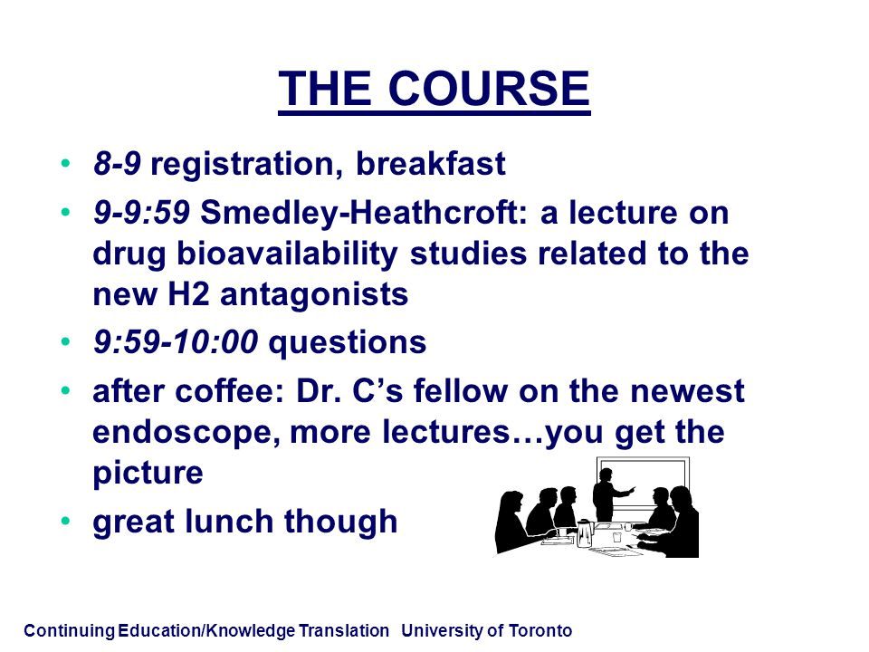 Continuing Education/Knowledge Translation University of Toronto THE COURSE 8-9 registration, breakfast 9-9:59 Smedley-Heathcroft: a lecture on drug bioavailability studies related to the new H2 antagonists 9:59-10:00 questions after coffee: Dr.