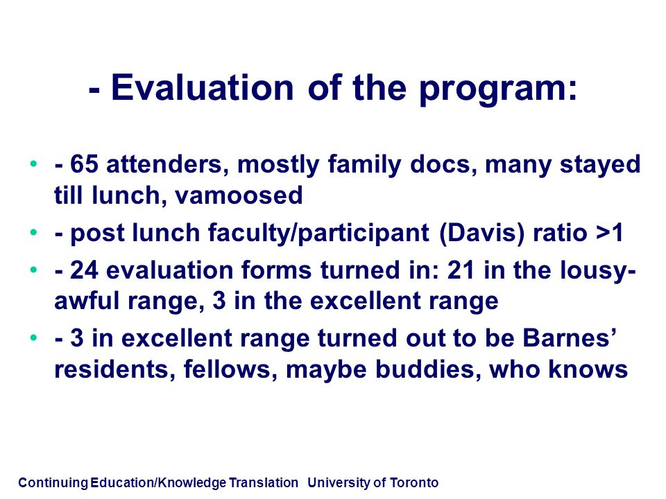 Continuing Education/Knowledge Translation University of Toronto - Evaluation of the program: - 65 attenders, mostly family docs, many stayed till lunch, vamoosed - post lunch faculty/participant (Davis) ratio >1 - 24 evaluation forms turned in: 21 in the lousy- awful range, 3 in the excellent range - 3 in excellent range turned out to be Barnes' residents, fellows, maybe buddies, who knows