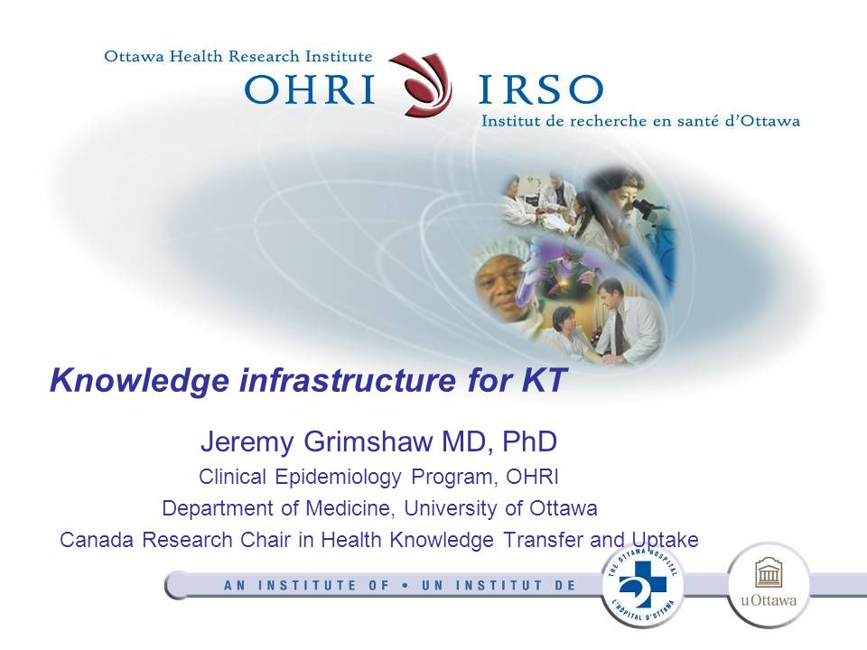 Knowledge infrastructure for KT Jeremy Grimshaw MD, PhD Clinical Epidemiology Program, OHRI Department of Medicine, University of Ottawa Canada Research Chair in Health Knowledge Transfer and Uptake