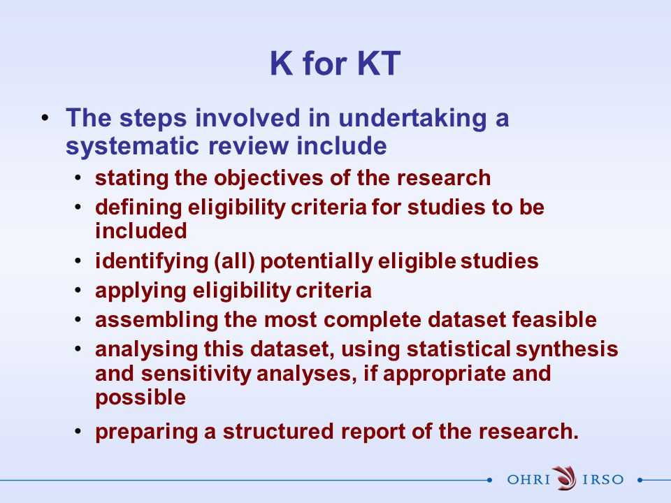 K for KT The steps involved in undertaking a systematic review include stating the objectives of the research defining eligibility criteria for studies to be included identifying (all) potentially eligible studies applying eligibility criteria assembling the most complete dataset feasible analysing this dataset, using statistical synthesis and sensitivity analyses, if appropriate and possible preparing a structured report of the research.