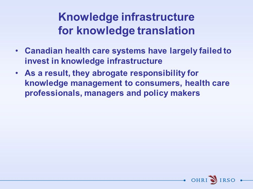 Knowledge infrastructure for knowledge translation Canadian health care systems have largely failed to invest in knowledge infrastructure As a result, they abrogate responsibility for knowledge management to consumers, health care professionals, managers and policy makers