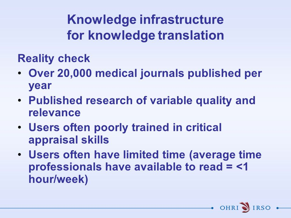 Knowledge infrastructure for knowledge translation Reality check Over 20,000 medical journals published per year Published research of variable quality and relevance Users often poorly trained in critical appraisal skills Users often have limited time (average time professionals have available to read = <1 hour/week)