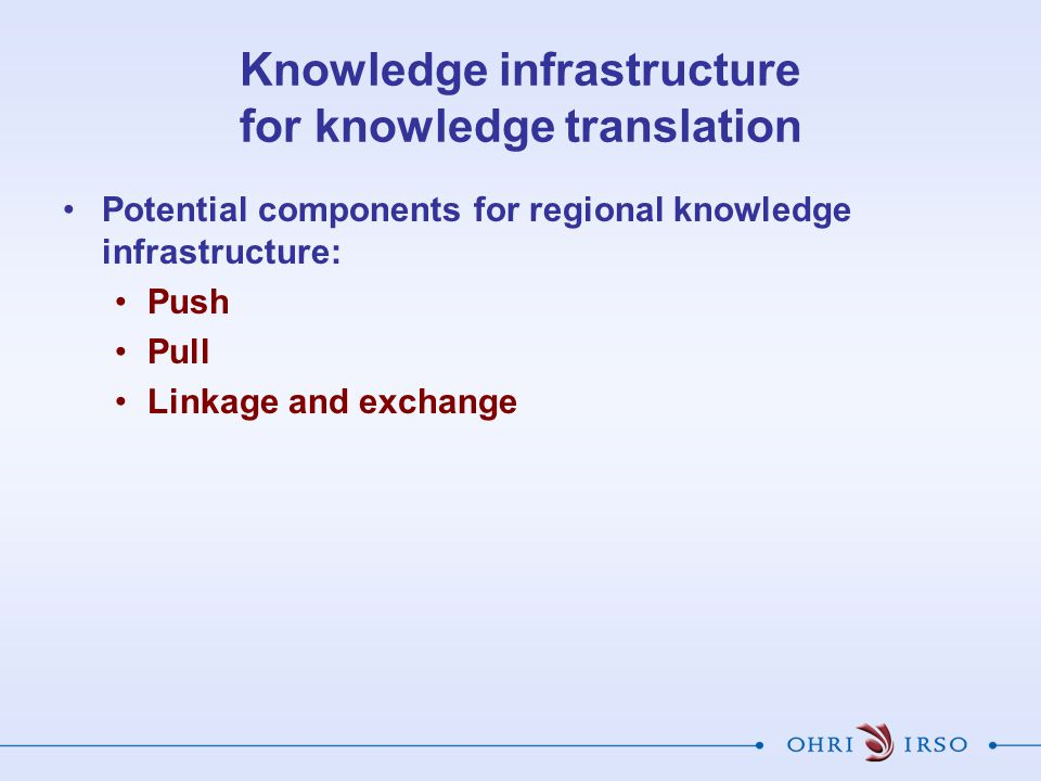 Knowledge infrastructure for knowledge translation Potential components for regional knowledge infrastructure: Push Pull Linkage and exchange