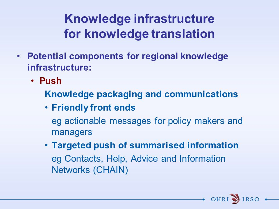 Knowledge infrastructure for knowledge translation Potential components for regional knowledge infrastructure: Push Knowledge packaging and communications Friendly front ends eg actionable messages for policy makers and managers Targeted push of summarised information eg Contacts, Help, Advice and Information Networks (CHAIN)
