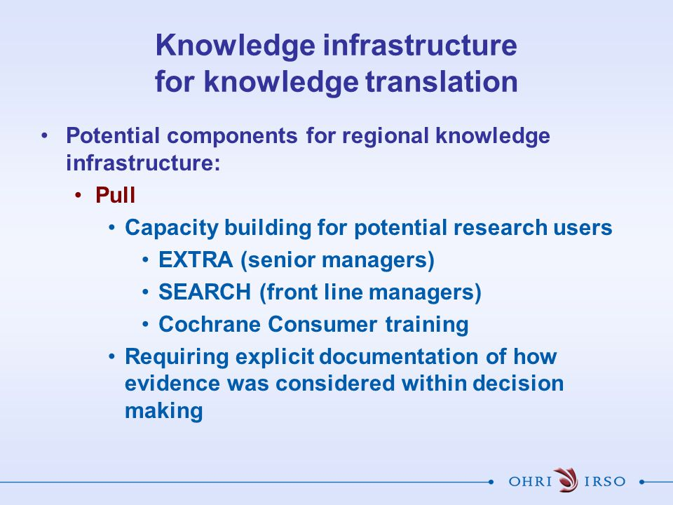 Knowledge infrastructure for knowledge translation Potential components for regional knowledge infrastructure: Pull Capacity building for potential research users EXTRA (senior managers) SEARCH (front line managers) Cochrane Consumer training Requiring explicit documentation of how evidence was considered within decision making