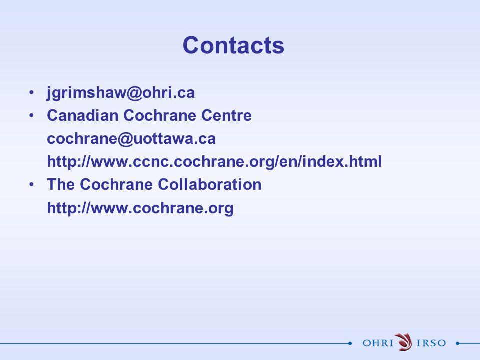 Contacts jgrimshaw@ohri.ca Canadian Cochrane Centre cochrane@uottawa.ca http://www.ccnc.cochrane.org/en/index.html The Cochrane Collaboration http://www.cochrane.org