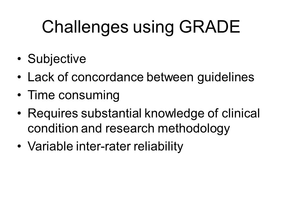 Challenges using GRADE Subjective Lack of concordance between guidelines Time consuming Requires substantial knowledge of clinical condition and research methodology Variable inter-rater reliability