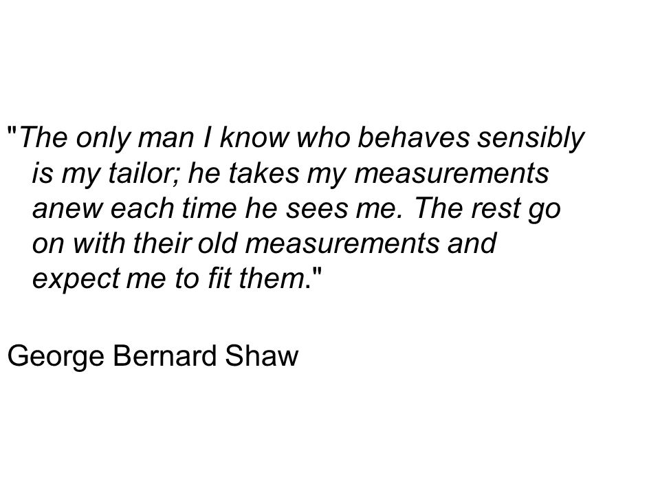 The only man I know who behaves sensibly is my tailor; he takes my measurements anew each time he sees me.