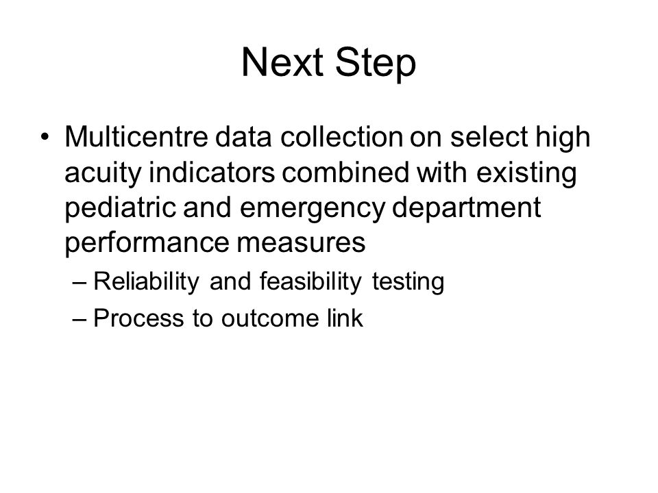 Next Step Multicentre data collection on select high acuity indicators combined with existing pediatric and emergency department performance measures –Reliability and feasibility testing –Process to outcome link
