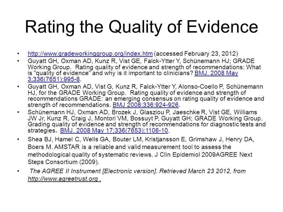 Rating the Quality of Evidence   (accessed February 23, 2012)  Guyatt GH, Oxman AD, Kunz R, Vist GE, Falck-Ytter Y, Schünemann HJ; GRADE Working Group.