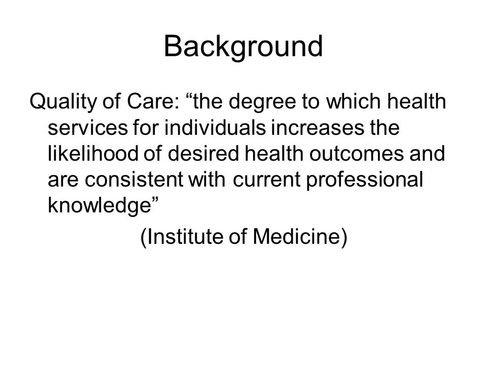 Background Quality Indicators: explicitly defined and measurable items pertaining to the structures, processes or outcomes of care –Structures: staff, equipment, physical layout of the department, laboratory and diagnostic imaging resources –Processes: interactions between professionals and patients –Outcomes: mortality, morbidity, patient satisfaction, quality of life