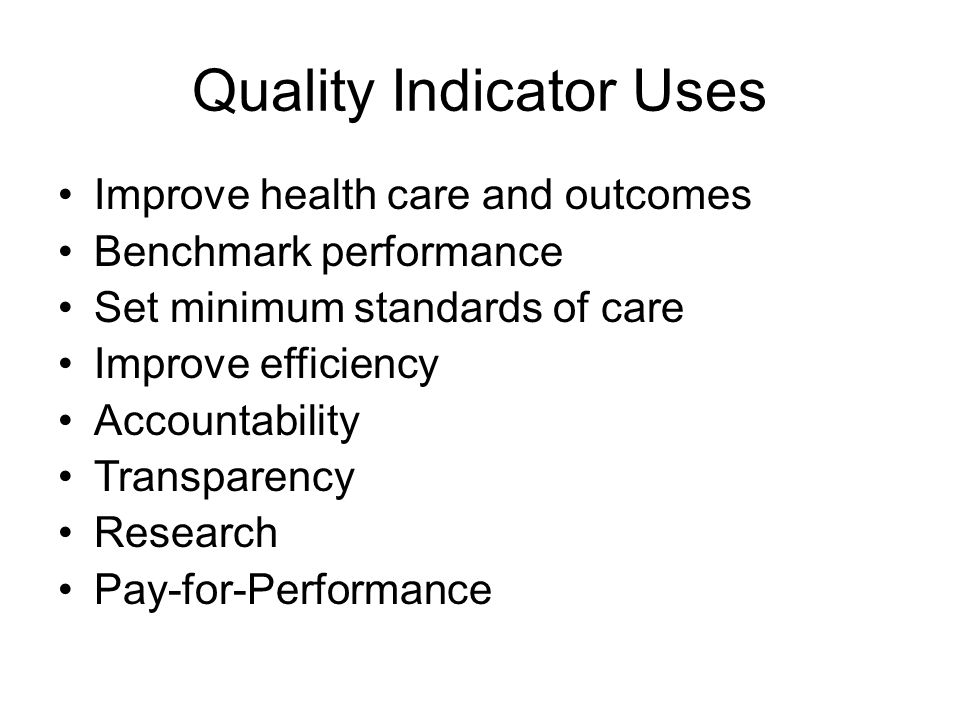 Quality Indicator Uses Improve health care and outcomes Benchmark performance Set minimum standards of care Improve efficiency Accountability Transparency Research Pay-for-Performance