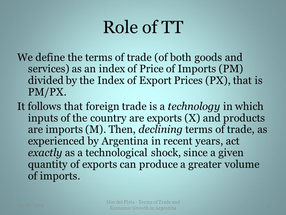 Role of TT We define the terms of trade (of both goods and services) as an index of Price of Imports (PM) divided by the Index of Export Prices (PX), that is PM/PX.