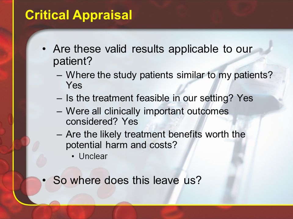 Critical Appraisal Are these valid results applicable to our patient.
