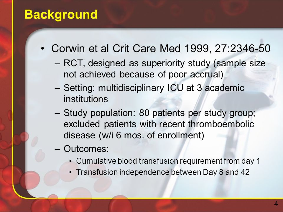 Background Corwin et al Crit Care Med 1999, 27:2346-50 –RCT, designed as superiority study (sample size not achieved because of poor accrual) –Setting: multidisciplinary ICU at 3 academic institutions –Study population: 80 patients per study group; excluded patients with recent thromboembolic disease (w/i 6 mos.