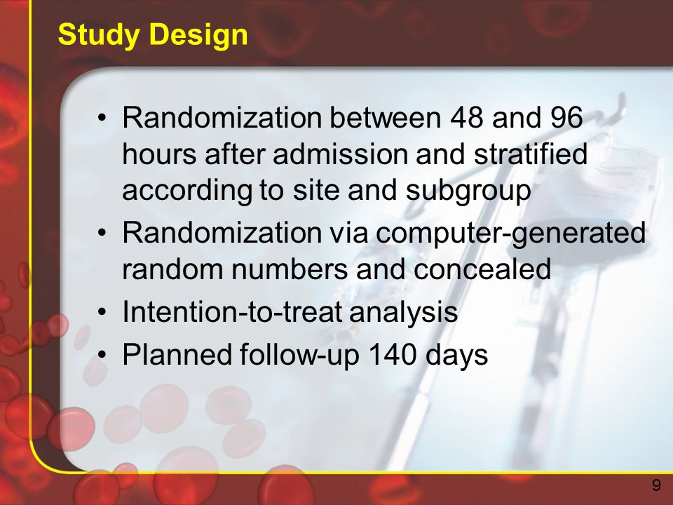 Study Design Randomization between 48 and 96 hours after admission and stratified according to site and subgroup Randomization via computer-generated random numbers and concealed Intention-to-treat analysis Planned follow-up 140 days 9