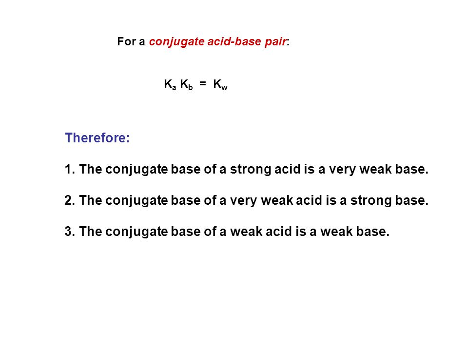 For a conjugate acid-base pair: K a K b = K w Therefore: 1. The conjugate base of a strong acid is a very weak base. 2. The conjugate base of a very w
