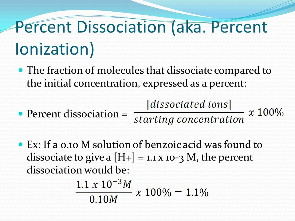 Percent Dissociation (aka. Percent Ionization) The fraction of molecules that dissociate compared to the initial concentration, expressed as a percent