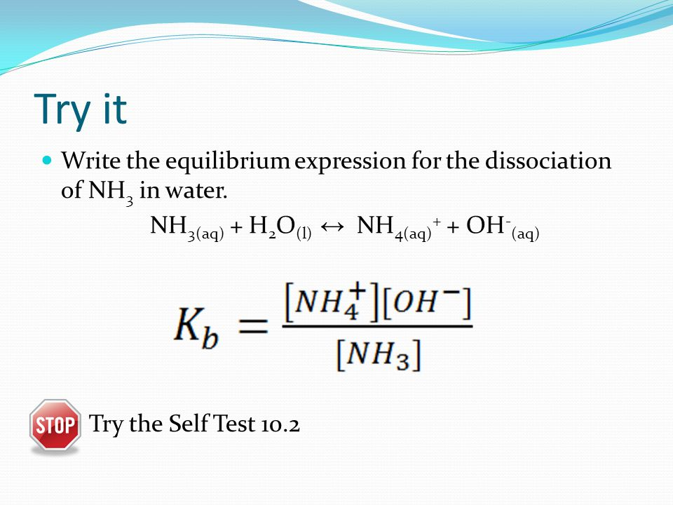 Try it Write the equilibrium expression for the dissociation of NH 3 in water.
