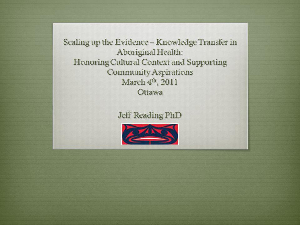 Scaling up the Evidence – Knowledge Transfer in Aboriginal Health: Honoring Cultural Context and Supporting Community Aspirations March 4 th, 2011 Ottawa Jeff Reading PhD