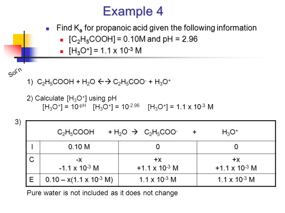 Example 4 Find K a for propanoic acid given the following information Find K a for propanoic acid given the following information [C 2 H 5 COOH] = 0.1