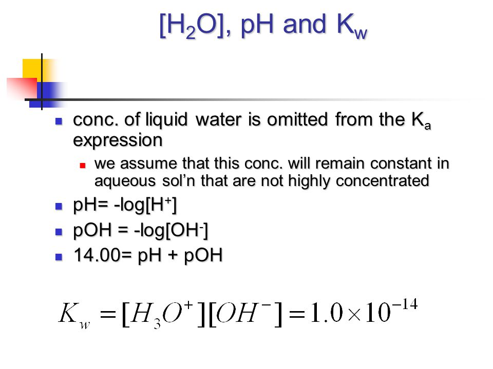 [H 2 O], pH and K w conc. of liquid water is omitted from the K a expression conc. of liquid water is omitted from the K a expression we assume that t