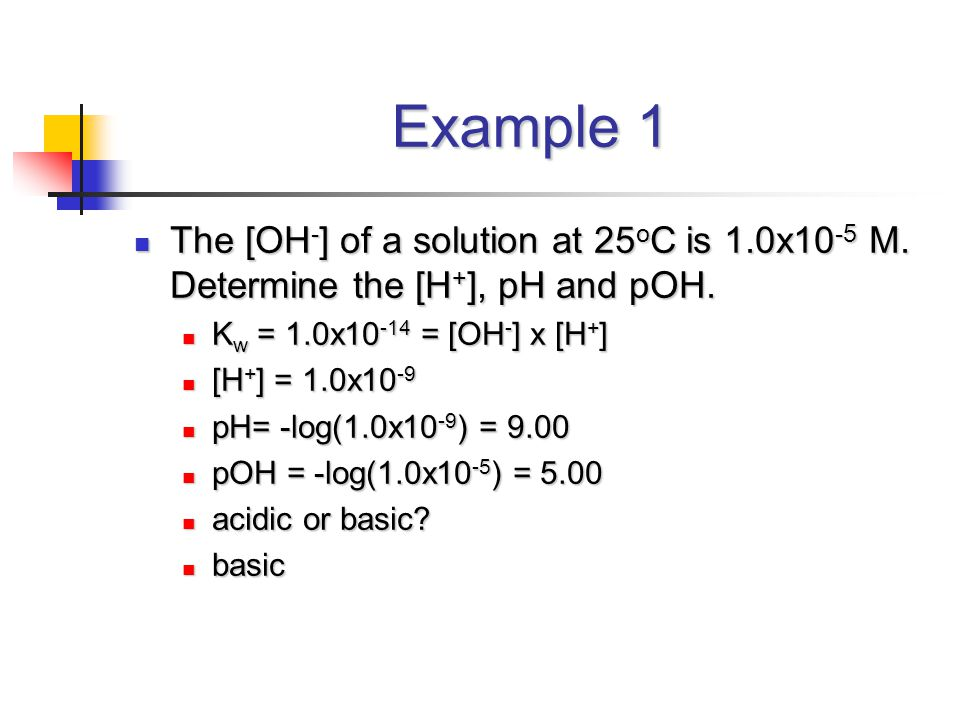 Example 1 The [OH - ] of a solution at 25 o C is 1.0x10 -5 M. Determine the [H + ], pH and pOH. The [OH - ] of a solution at 25 o C is 1.0x10 -5 M. De