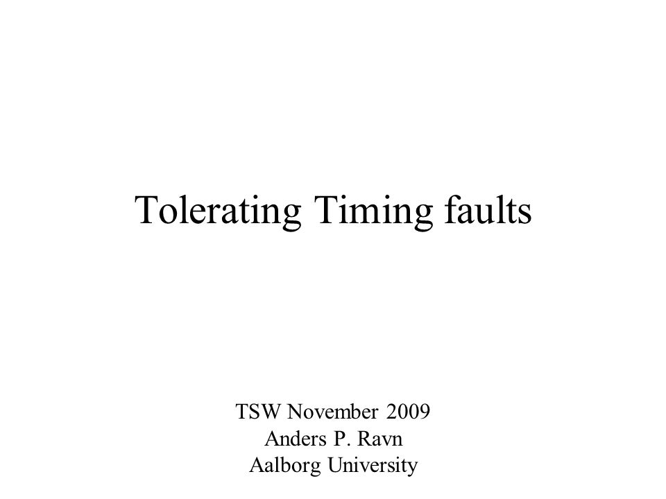 Tolerating Timing faults TSW November 2009 Anders P. Ravn Aalborg University