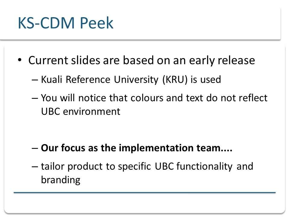 KS-CDM Peek Current slides are based on an early release – Kuali Reference University (KRU) is used – You will notice that colours and text do not reflect UBC environment – Our focus as the implementation team....